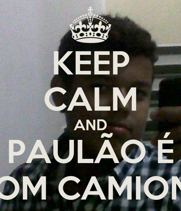 KEEP CALM AND PAULÃO É UM BOM CAMIONEIRO