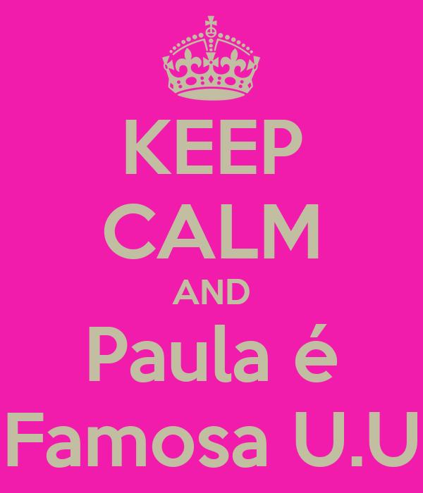 KEEP CALM AND Paula é Famosa U.U