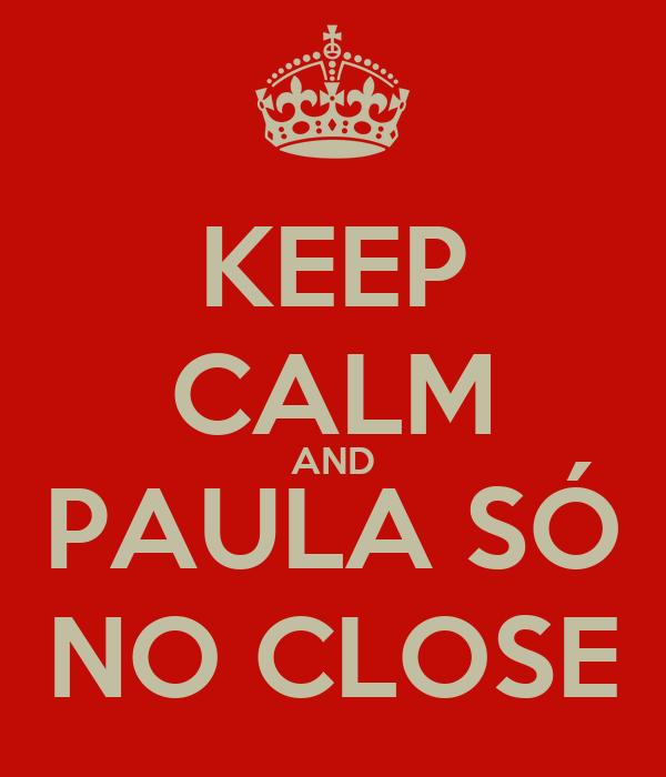 KEEP CALM AND PAULA SÓ NO CLOSE
