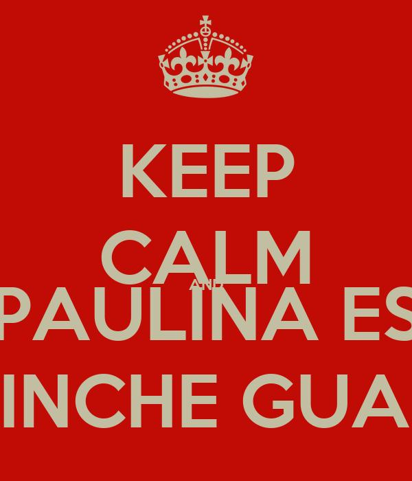 KEEP CALM AND PAULINA ES BIEN PINCHE GUAPA XD