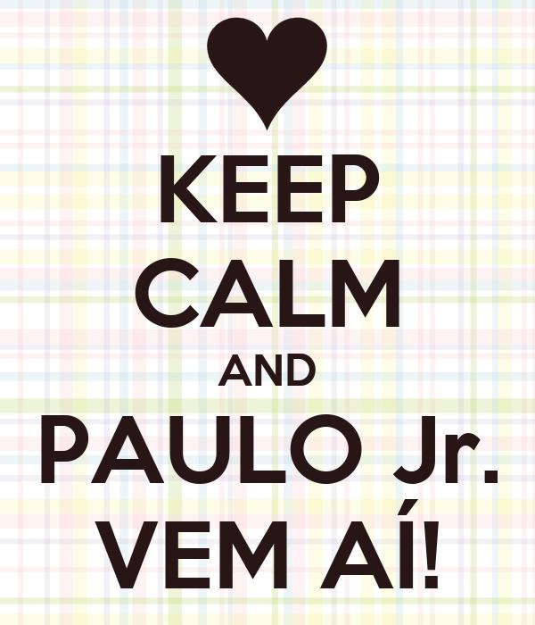 KEEP CALM AND PAULO Jr. VEM AÍ!