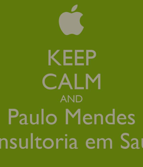 KEEP CALM AND Paulo Mendes Consultoria em Saúde