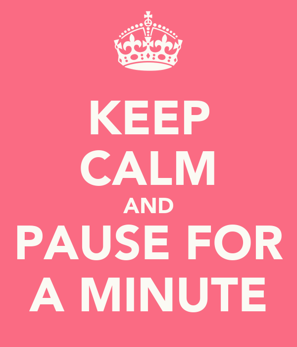 KEEP CALM AND PAUSE FOR A MINUTE
