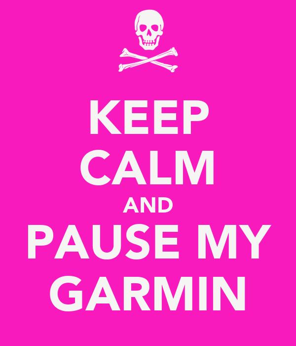 KEEP CALM AND PAUSE MY GARMIN