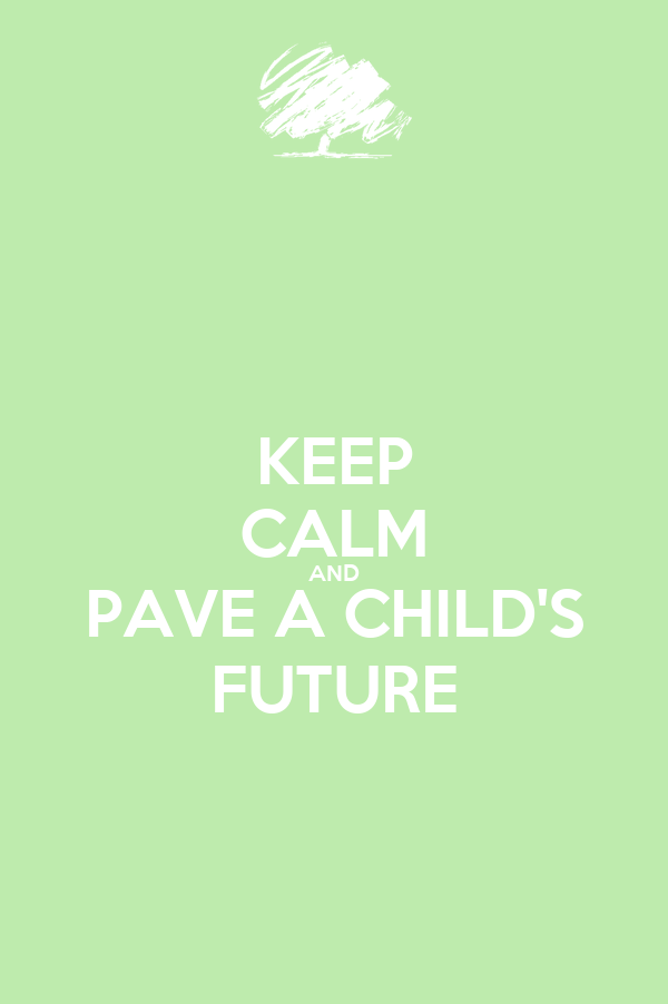 KEEP CALM AND PAVE A CHILD'S FUTURE