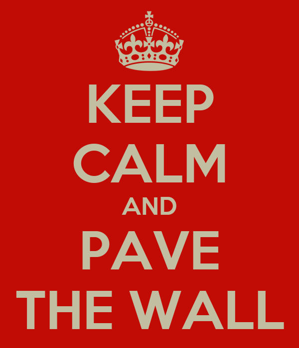 KEEP CALM AND PAVE THE WALL