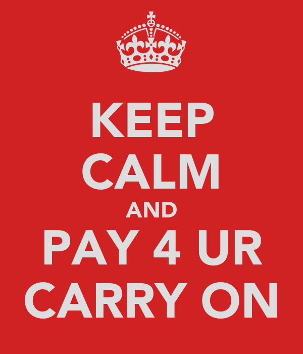 KEEP CALM AND PAY 4 UR CARRY ON