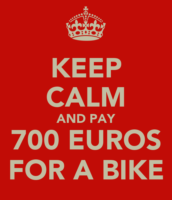 KEEP CALM AND PAY 700 EUROS FOR A BIKE