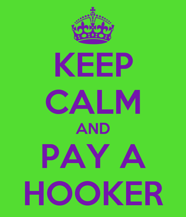 KEEP CALM AND PAY A HOOKER