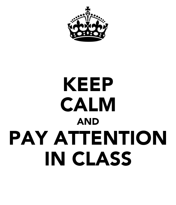 KEEP CALM AND PAY ATTENTION IN CLASS