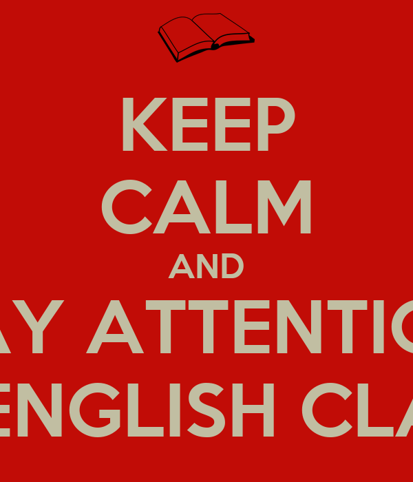 KEEP CALM AND PAY ATTENTION IN ENGLISH CLASS