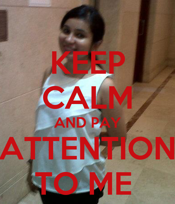 KEEP CALM AND PAY ATTENTION TO ME