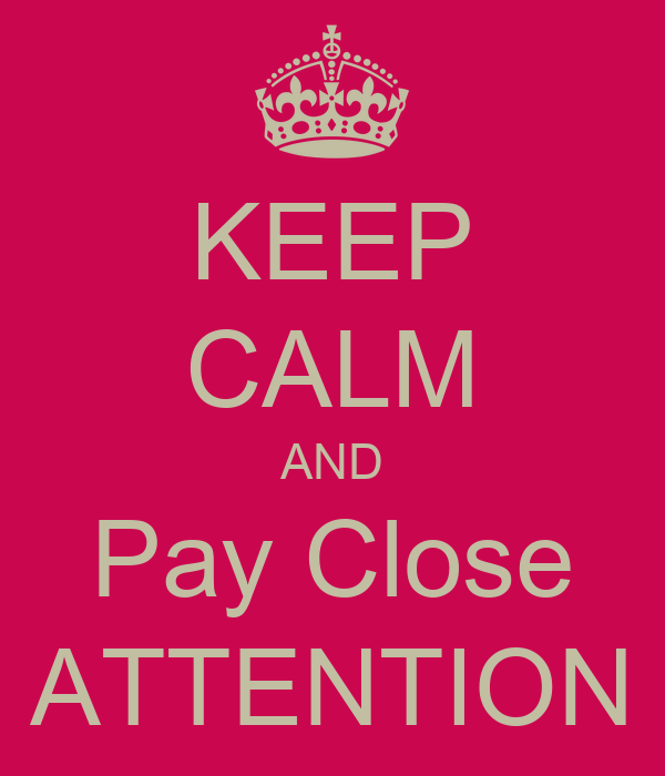 KEEP CALM AND Pay Close ATTENTION