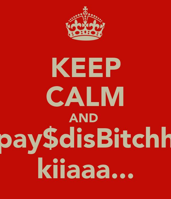 KEEP CALM AND  pay$disBitchh kiiaaa...