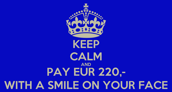 KEEP CALM AND PAY EUR 220,- WITH A SMILE ON YOUR FACE