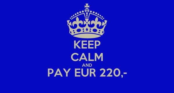 KEEP CALM AND PAY EUR 220,-