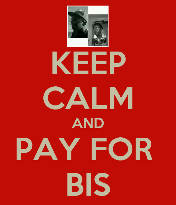 KEEP CALM AND PAY FOR  BIS