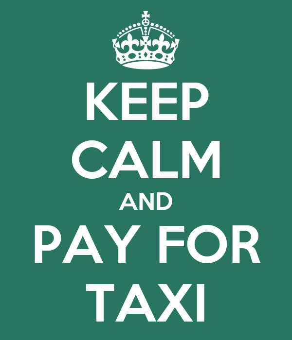 KEEP CALM AND PAY FOR TAXI