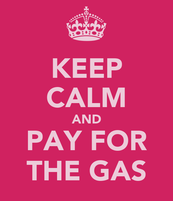 KEEP CALM AND PAY FOR THE GAS