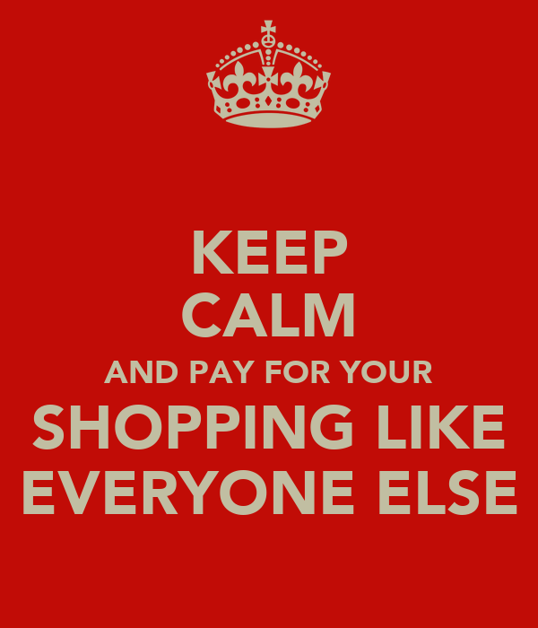 KEEP CALM AND PAY FOR YOUR SHOPPING LIKE EVERYONE ELSE