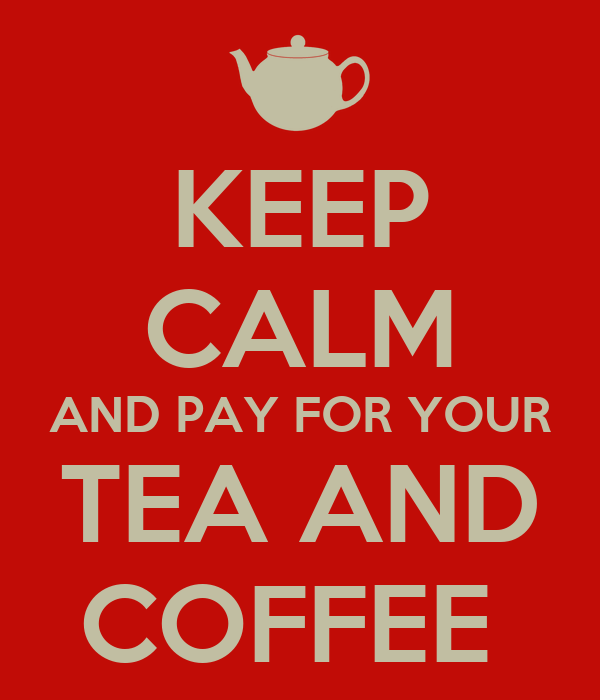 KEEP CALM AND PAY FOR YOUR TEA AND COFFEE