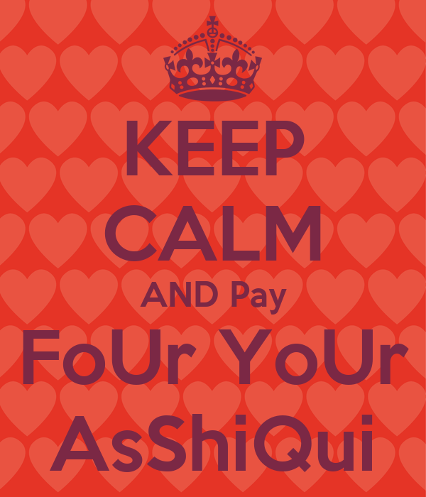 KEEP CALM AND Pay FoUr YoUr AsShiQui