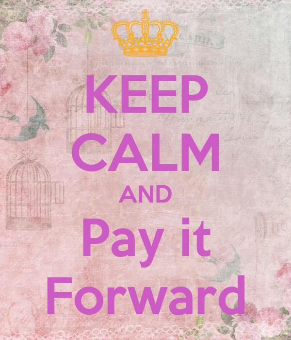 KEEP CALM AND Pay it Forward