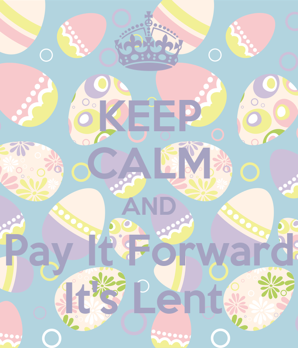 KEEP CALM AND Pay It Forward It's Lent