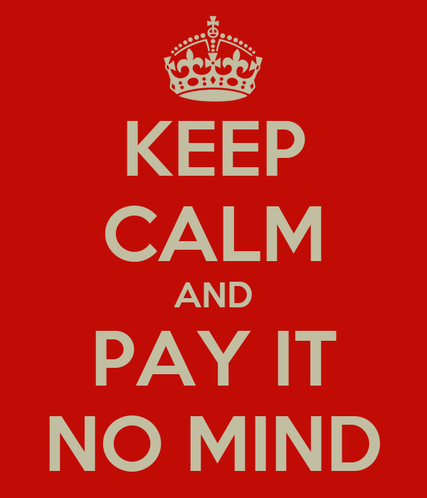 KEEP CALM AND PAY IT NO MIND
