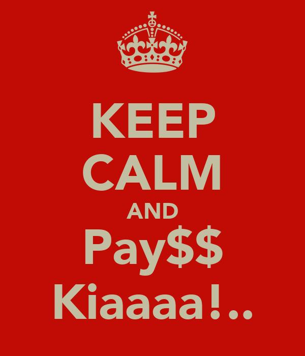 KEEP CALM AND Pay$$ Kiaaaa!..