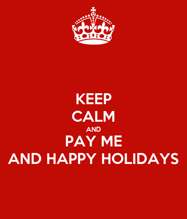 KEEP CALM AND PAY ME AND HAPPY HOLIDAYS
