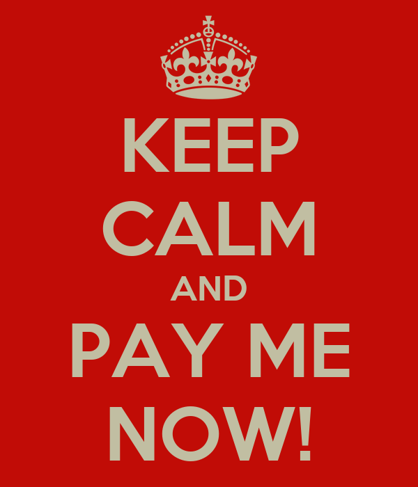 KEEP CALM AND PAY ME NOW!