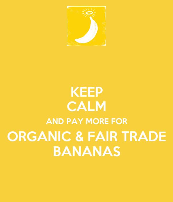 KEEP CALM AND PAY MORE FOR ORGANIC & FAIR TRADE BANANAS