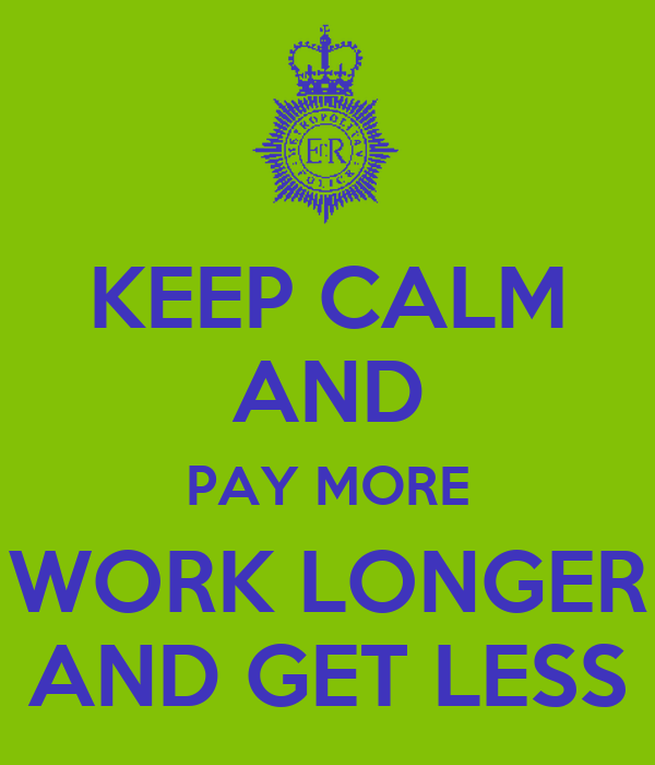 KEEP CALM AND PAY MORE WORK LONGER AND GET LESS