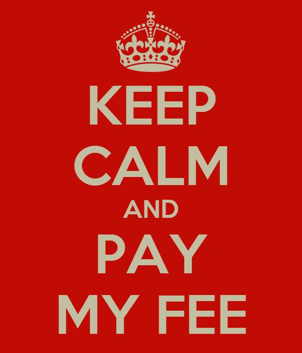 KEEP CALM AND PAY MY FEE