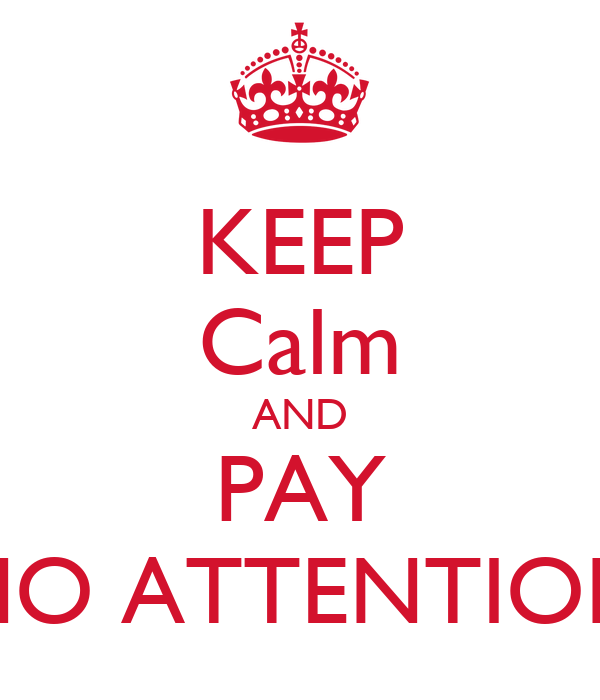 KEEP Calm AND PAY NO ATTENTION