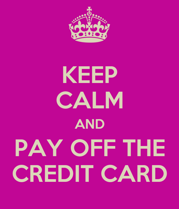 KEEP CALM AND PAY OFF THE CREDIT CARD