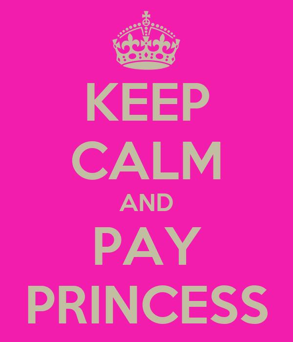 KEEP CALM AND PAY PRINCESS