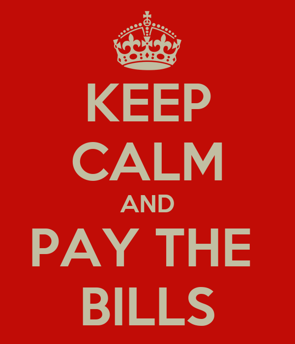 KEEP CALM AND PAY THE  BILLS