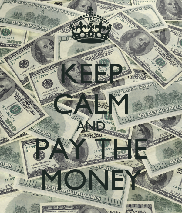 KEEP CALM AND PAY THE  MONEY
