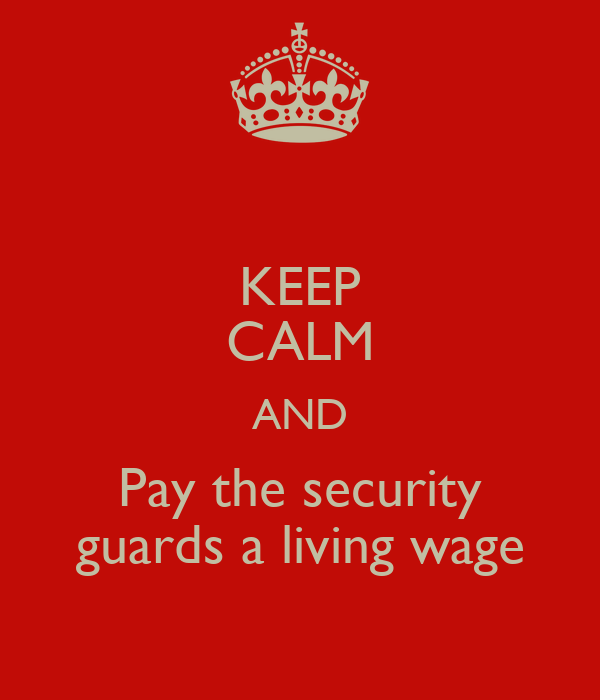 KEEP CALM AND Pay the security guards a living wage