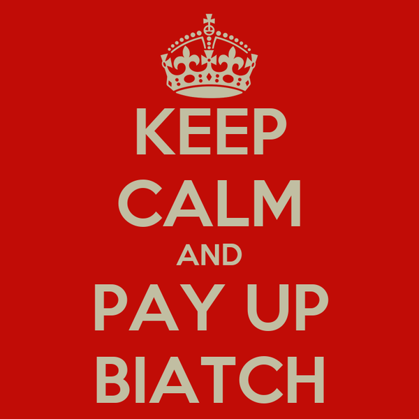 KEEP CALM AND PAY UP BIATCH