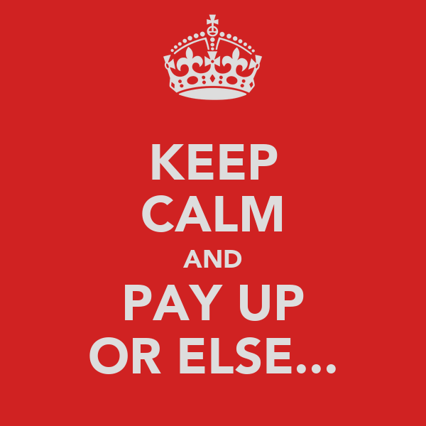 KEEP CALM AND PAY UP OR ELSE...