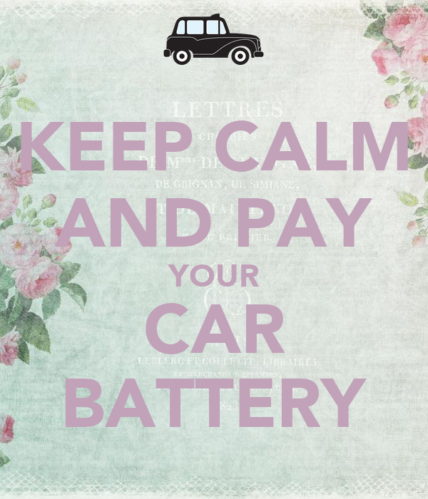 KEEP CALM AND PAY YOUR CAR BATTERY