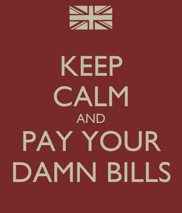 KEEP CALM AND PAY YOUR DAMN BILLS