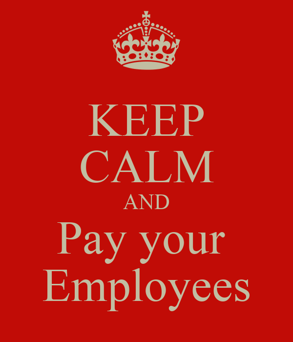 KEEP CALM AND Pay your  Employees