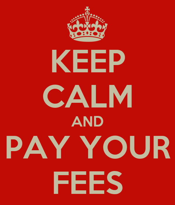 KEEP CALM AND PAY YOUR FEES
