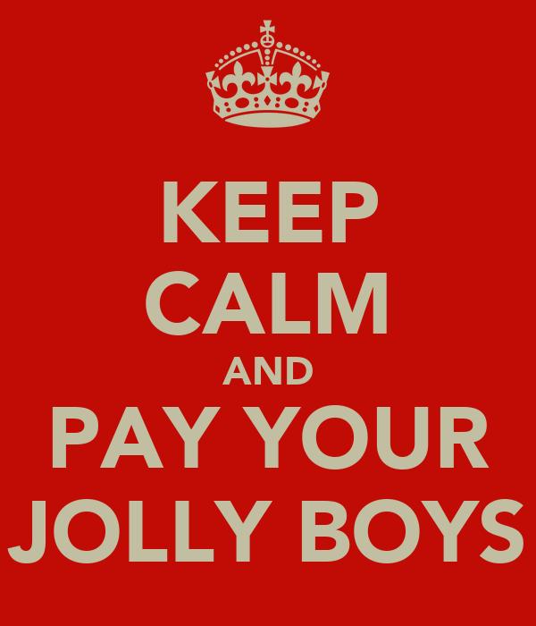 KEEP CALM AND PAY YOUR JOLLY BOYS