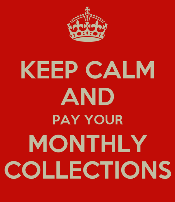 KEEP CALM AND PAY YOUR MONTHLY COLLECTIONS