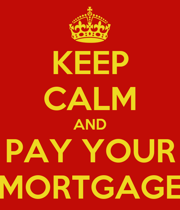 KEEP CALM AND PAY YOUR MORTGAGE